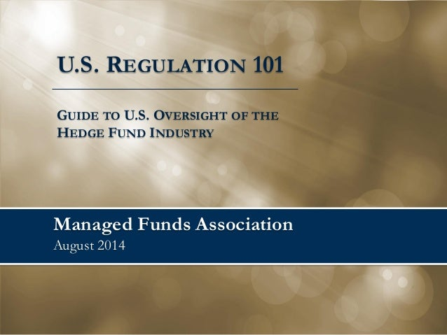 Managed Funds Association August 2014  U.S. REGULATION 101  GUIDE TO U.S. OVERSIGHT OF THE HEDGE FUND INDUSTRY