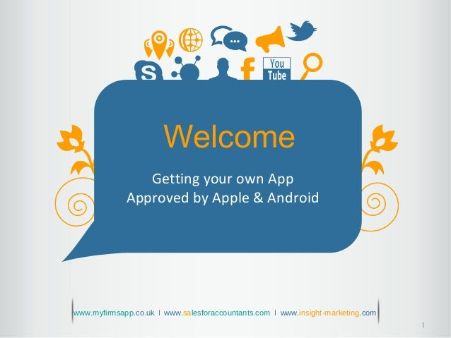 1 Welcome Getting your own App Approved by Apple & Android www.myfirmsapp.co.uk ǀ www.salesforaccountants.com ǀ www.insigh...