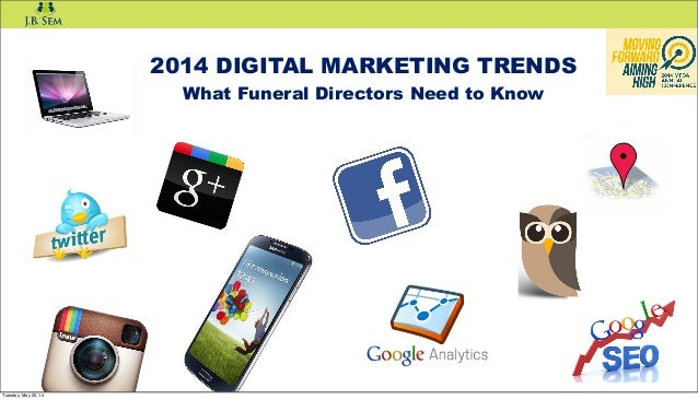 2014 DIGITAL MARKETING TRENDS What Funeral Directors Need to Know Tuesday, May 20, 14