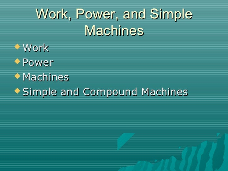 Work, Power, and Simple          Machines Work Power Machines Simple   and Compound Machines