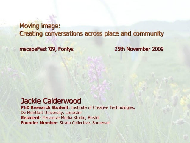 Jackie Calderwood PhD Research Student: Institute of Creative Technologies, De Montfort University, Leicester Resident: Pe...