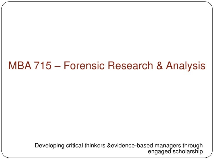 MBA 715 – Forensic Research & Analysis <br />Developing critical thinkers &evidence-based managers through engaged scholar...