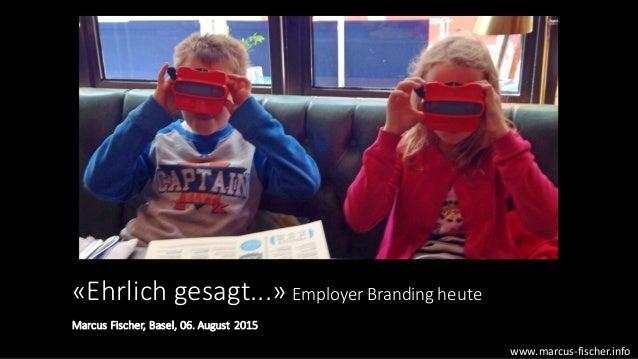 «Ehrlich  gesagt...»  Employer Branding  heute Marcus  Fischer,  Basel,  06.  August  2015 www.marcus-‐fi...