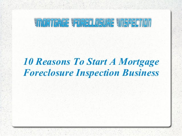 10 Reasons To Start A Mortgage Foreclosure Inspection Business