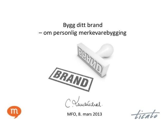 Bygg ditt brand– om personlig merkevarebygging         MFO, 8. mars 2013