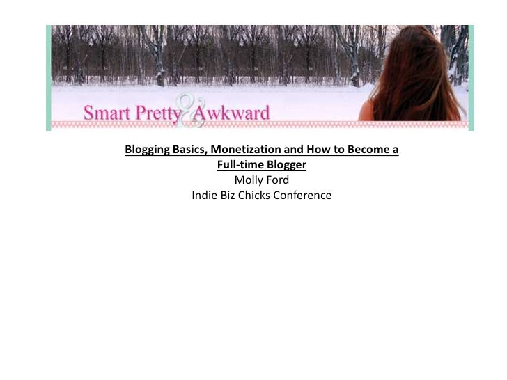 Blogging Basics, Monetization and How to Become a Full-time Blogger<br />Molly Ford<br />Indie Biz Chicks Conference<br />