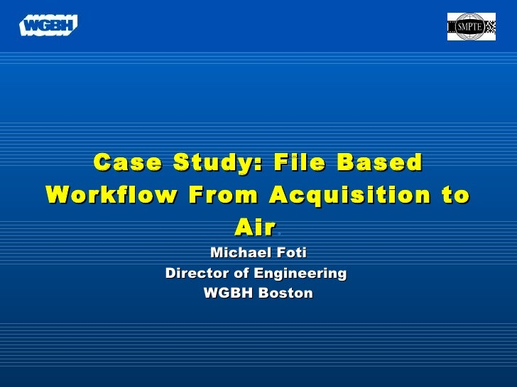 Case Study: File Based Workflow From Acquisition to Air . Michael Foti Director of Engineering  WGBH Boston