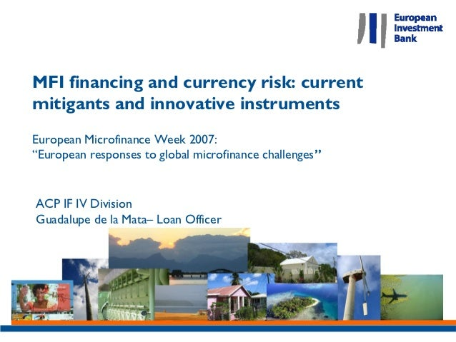 """MFI financing and currency risk: currentmitigants and innovative instrumentsEuropean Microfinance Week 2007:""""European resp..."""