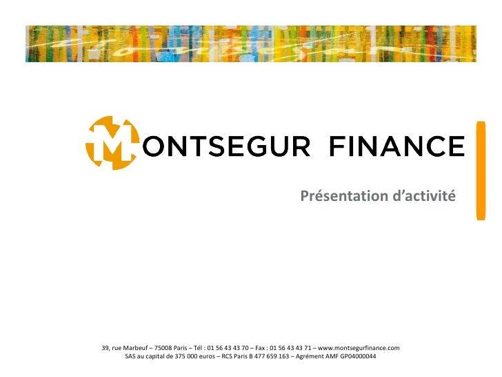 Présentation d'activité   39, rue Marbeuf – 75008 Paris – Tél : 01 56 43 43 70 – Fax : 01 56 43 43 71 – www.montsegurfinan...