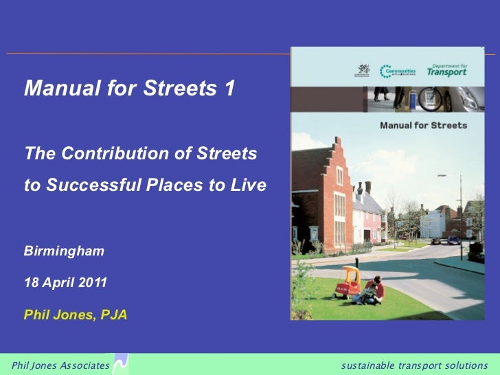 Manual for Streets 1  The Contribution of Streets  to Successful Places to Live  Birmingham  18 April 2011  Phil Jones, PJ...