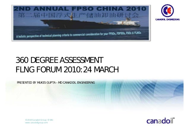 360 DEGREE ASSESSMENTFLNG FORUM 2010:24 MARCHPRESENTED BY MUKES GUPTA – MD CANADOIL ENGINEERING     © 2010 Canadoil Group ...