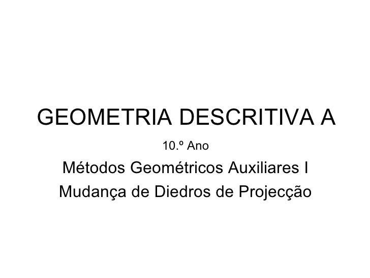 GEOMETRIA DESCRITIVA A              10.º Ano Métodos Geométricos Auxiliares I Mudança de Diedros de Projecção