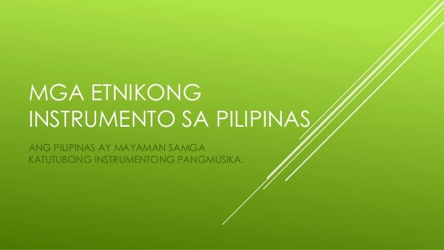 MGA ETNIKONG INSTRUMENTO SA PILIPINAS ANG PILIPINAS AY MAYAMAN SAMGA KATUTUBONG INSTRUMENTONG PANGMUSIKA.