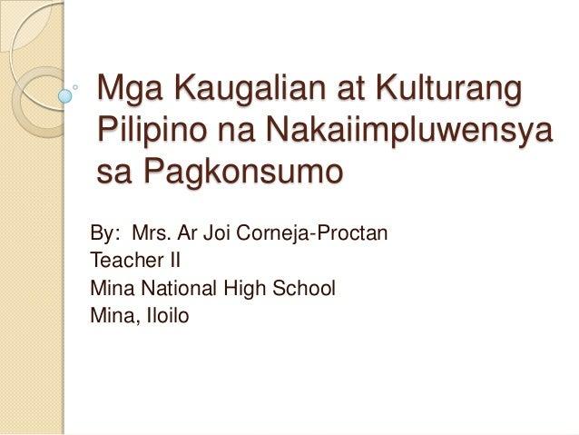 Mga Kaugalian at Kulturang Pilipino na Nakaiimpluwensya sa Pagkonsumo By: Mrs. Ar Joi Corneja-Proctan Teacher II Mina Nati...