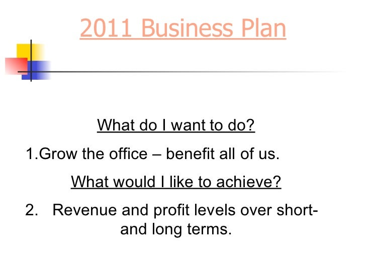 2011 Business Plan          What do I want to do?1.Grow the office – benefit all of us.      What would I like to achieve?...