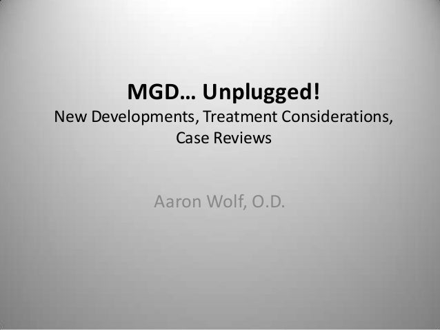 MGD… Unplugged!New Developments, Treatment Considerations,             Case Reviews            Aaron Wolf, O.D.