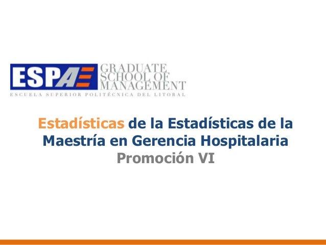Estadísticas de la Estadísticas de la Maestría en Gerencia Hospitalaria           Promoción VI