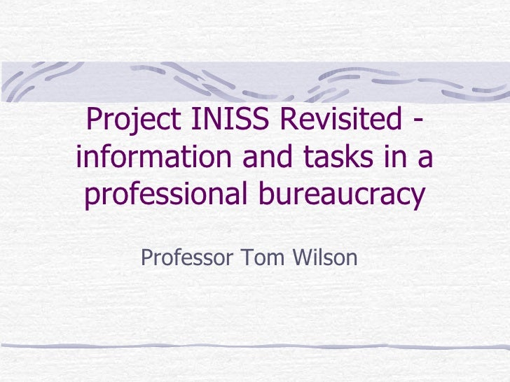 Project INISS Revisited - information and tasks in a professional bureaucracy Professor Tom Wilson