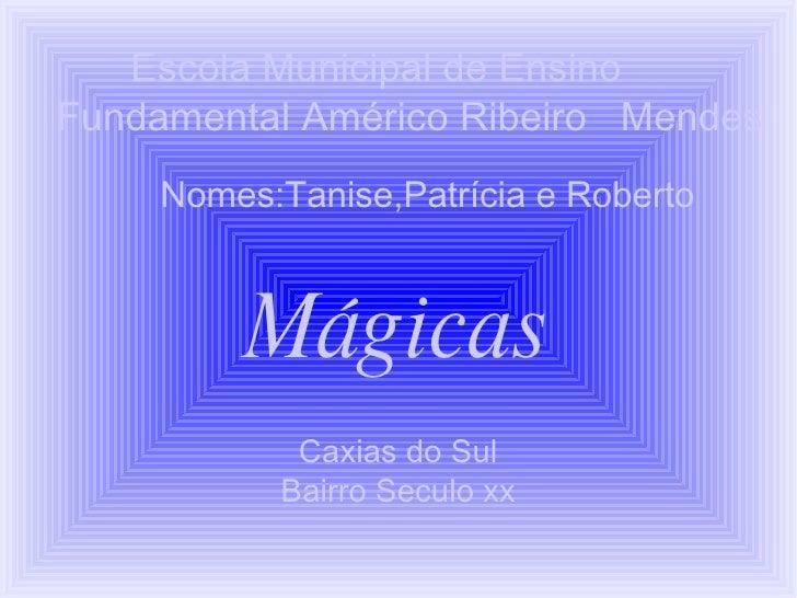 Escola Municipal de Ensino  Fundamental Américo Ribeiro  Mendes  Nomes:Tanise,Patrícia e Roberto   Mágicas Caxias do Sul B...