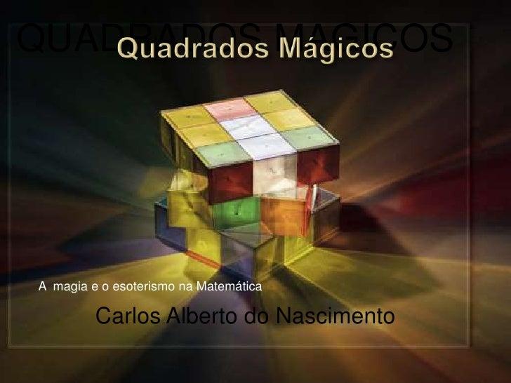 QUADRADOS MAGICOS <br />A  magia e o esoterismo na Matemática <br />Carlos Alberto do Nascimento <br />Quadrados Mágicos <...