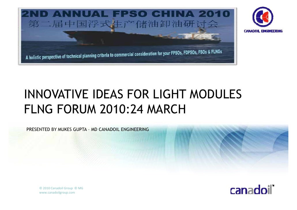 INNOVATIVE IDEAS FOR LIGHT MODULES FLNG FORUM 2010:24 MARCH PRESENTED BY MUKES GUPTA – MD CANADOIL ENGINEERING          © ...