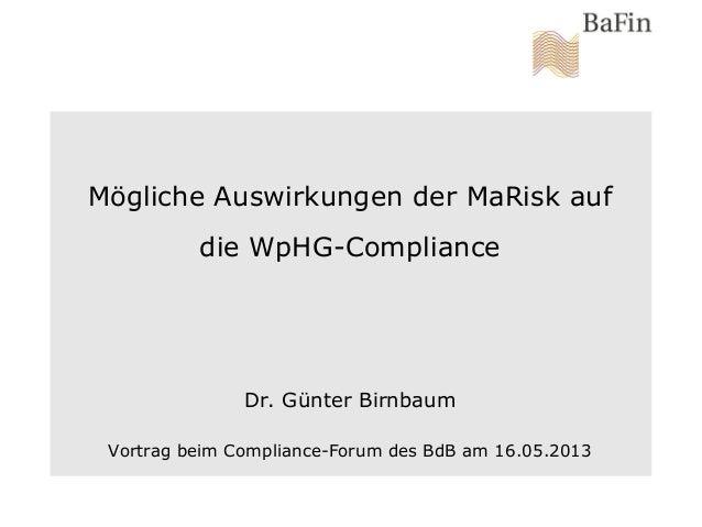 Mögliche Auswirkungen der MaRisk aufdie WpHG-ComplianceDr. Günter BirnbaumVortrag beim Compliance-Forum des BdB am 16.05.2...