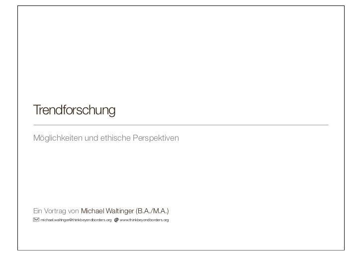 TrendforschungMöglichkeiten und ethische PerspektivenEin Vortrag von Michael Waltinger (B.A./M.A.)  michael.waltinger@thin...