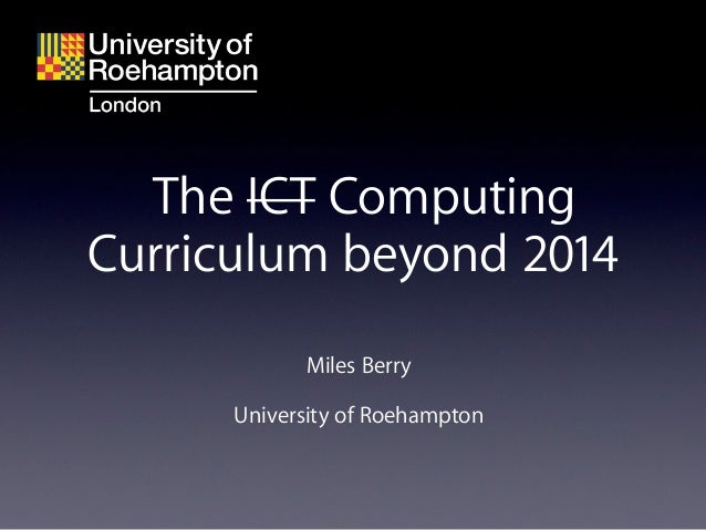 The ICT ComputingCurriculum beyond 2014            Miles Berry      University of Roehampton