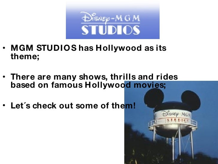 <ul><li>MGM STUDIOS has Hollywood as its theme; </li></ul><ul><li>There are many shows, thrills and rides based on famous ...