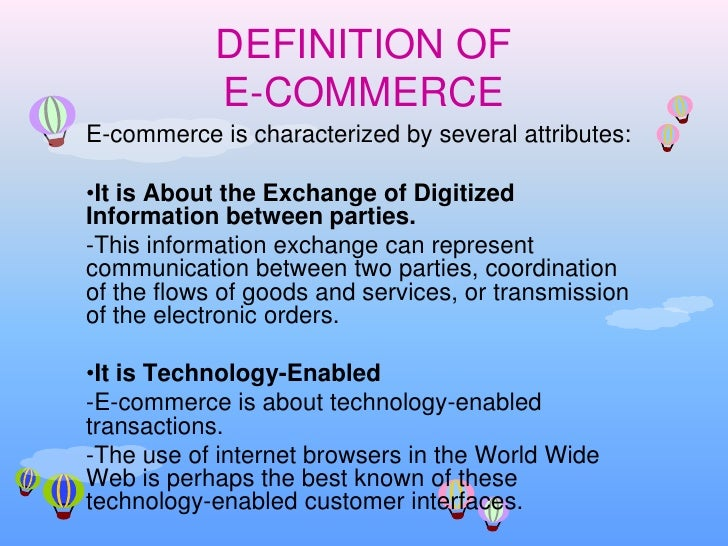 DEFINITION OF E-COMMERCE<br />E-commerce is characterized by several attributes:<br /><ul><li>It is About the Exchange of ...