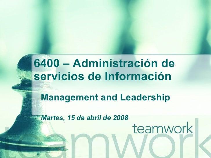 6400 –  Administración de servicios de Información Management and Leadership Martes, 15 de abril de 2008