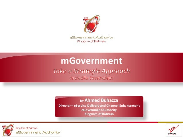 mGovernment By Ahmed Buhazza Director – eService Delivery and Channel Enhancement eGovernment Authority Kingdom of Bahrain
