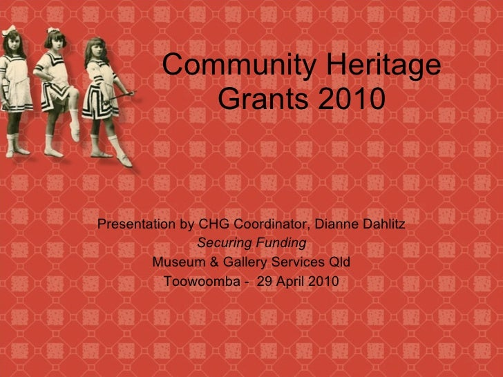 Community Heritage Grants 2010 Presentation by CHG Coordinator, Dianne Dahlitz Securing Funding Museum & Gallery Services ...
