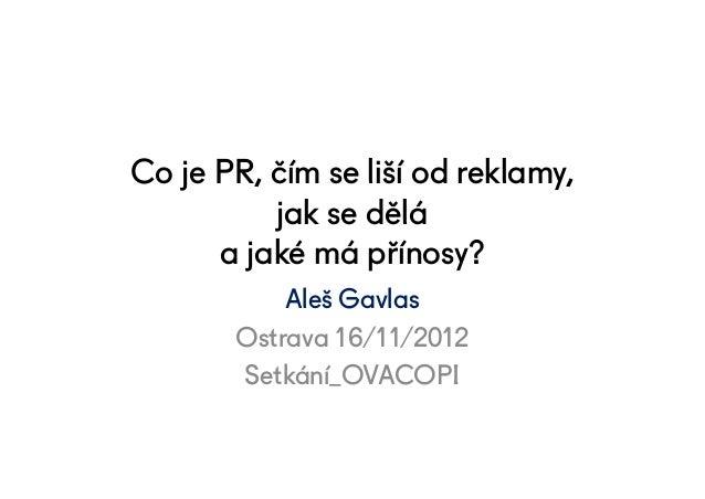 Co je PR, čím se liší od reklamy,          jak se dělá      a jaké má přínosy?           Aleš Gavlas       Ostrava 16/11/2...