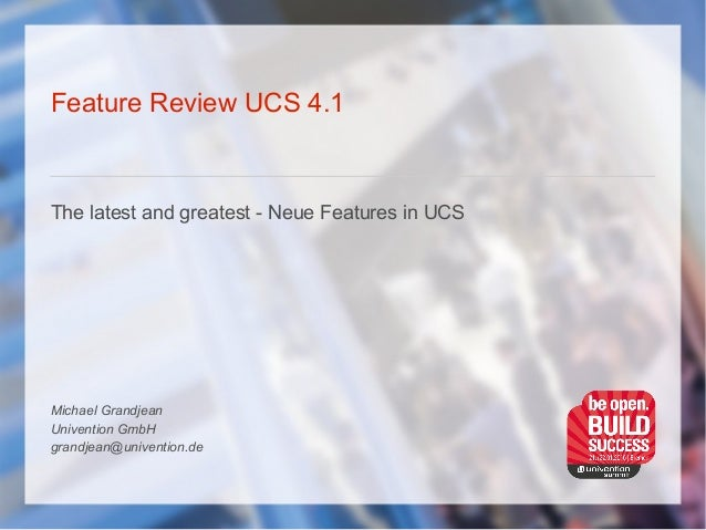 Feature Review UCS 4.1 The latest and greatest - Neue Features in UCS Michael Grandjean Univention GmbH grandjean@univenti...