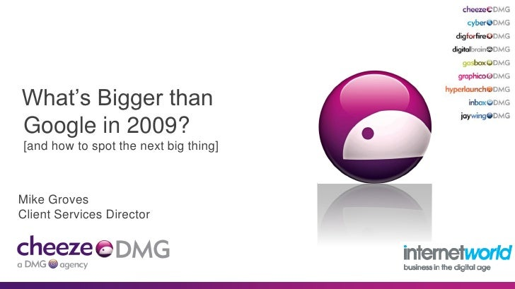 What's Bigger than Google in 2009? [and how to spot the next big thing]    Mike Groves Client Services Director