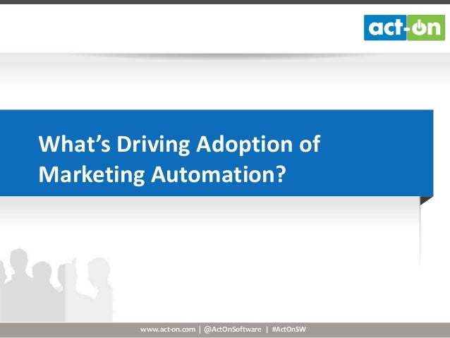 What's Driving Adoption of Marketing Automation?  www.act-on.com | @ActOnSoftware | #ActOnSW