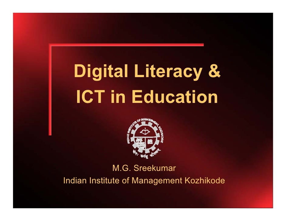Digital Literacy &  ICT in Education              M.G. SreekumarIndian Institute of Management Kozhikode