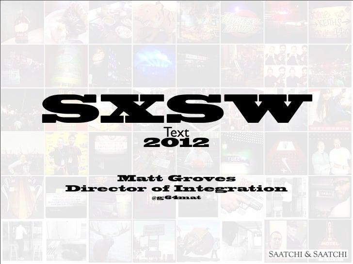 SXSW      Text        2012     Matt GrovesDirector of Integration        @g64mat