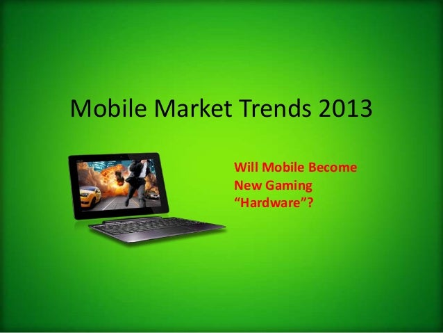 "Mobile Market Trends 2013Will Mobile BecomeNew Gaming""Hardware""?"