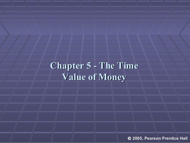 Chapter 5 - The TimeChapter 5 - The Time Value of MoneyValue of Money © 2005, Pearson Prentice Hall