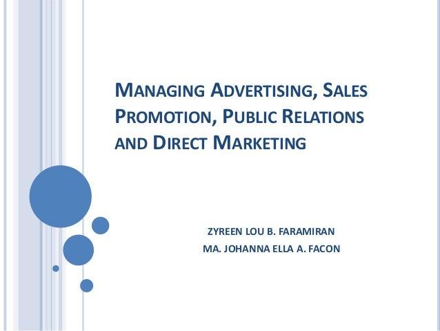 MANAGING ADVERTISING, SALES PROMOTION, PUBLIC RELATIONS AND DIRECT MARKETING ZYREEN LOU B. FARAMIRAN MA. JOHANNA ELLA A. F...