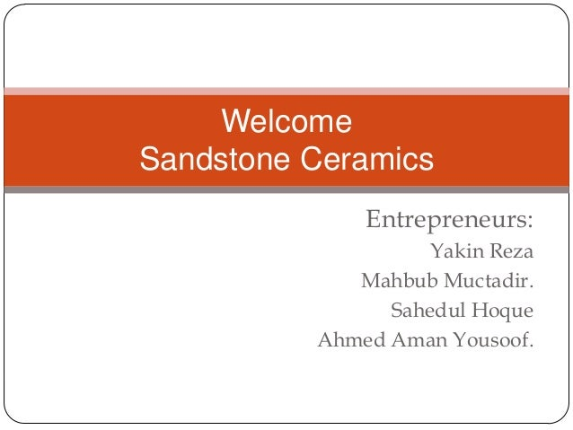 Welcome Sandstone Ceramics Entrepreneurs: Yakin Reza Mahbub Muctadir. Sahedul Hoque Ahmed Aman Yousoof.