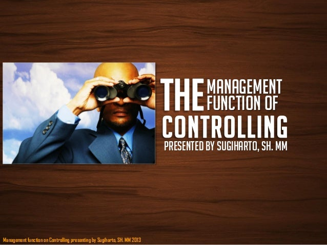 Management function on Controlling presenting by Sugiharto, SH. MM 2013ManagementFunction ofPresented by Sugiharto, sh. mm