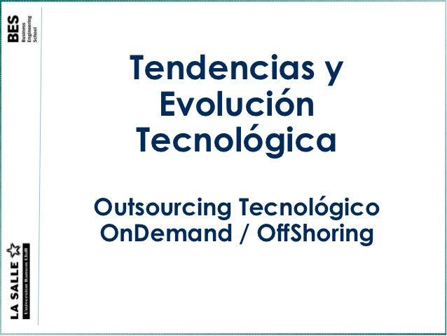 Tendencias y    Evolución  TecnológicaOutsourcing TecnológicoOnDemand / OffShoring