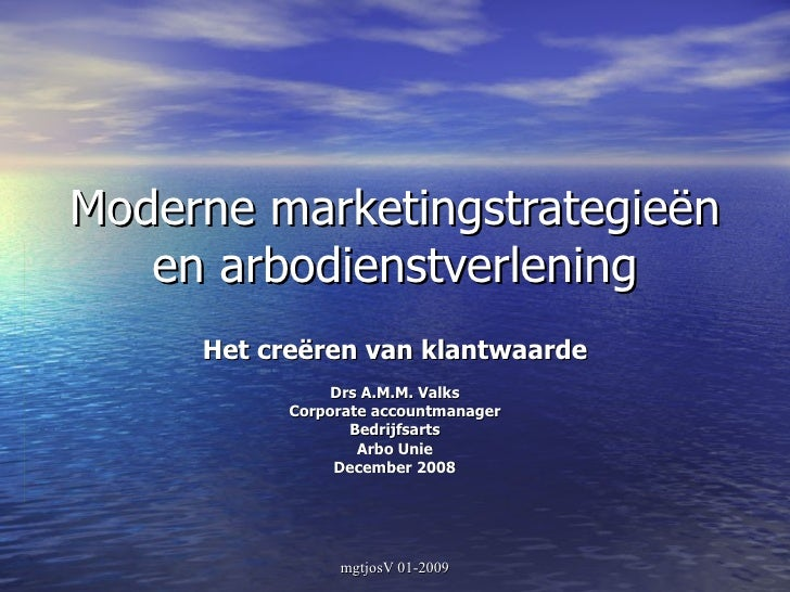 Moderne marketingstrategieën en arbodienstverlening Het creëren van klantwaarde Drs A.M.M. Valks Corporate accountmanager ...