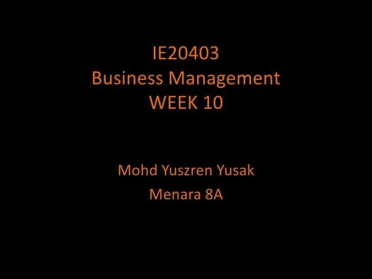 IE20403Business ManagementWEEK 10<br />MohdYuszrenYusak<br />Menara 8A<br />