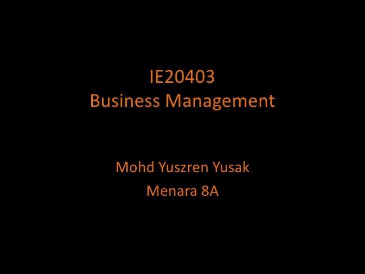 IE20403Business Management<br />MohdYuszrenYusak<br />Menara8A<br />