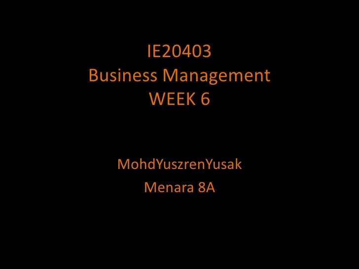 IE20403Business ManagementWEEK 6<br />MohdYuszrenYusak<br />Menara 8A<br />