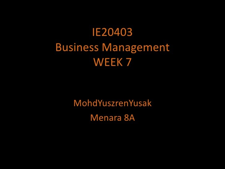 IE20403Business ManagementWEEK 7<br />MohdYuszrenYusak<br />Menara 8A<br />